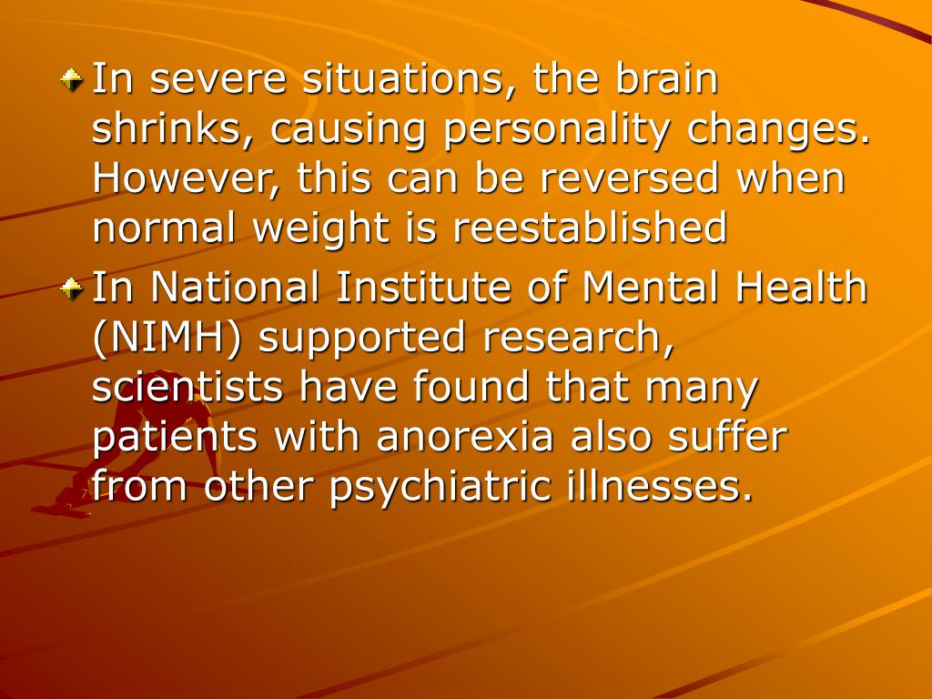 In severe situations, the brain shrinks, causing personality changes. However, this can be reversed when normal weight is reestablished