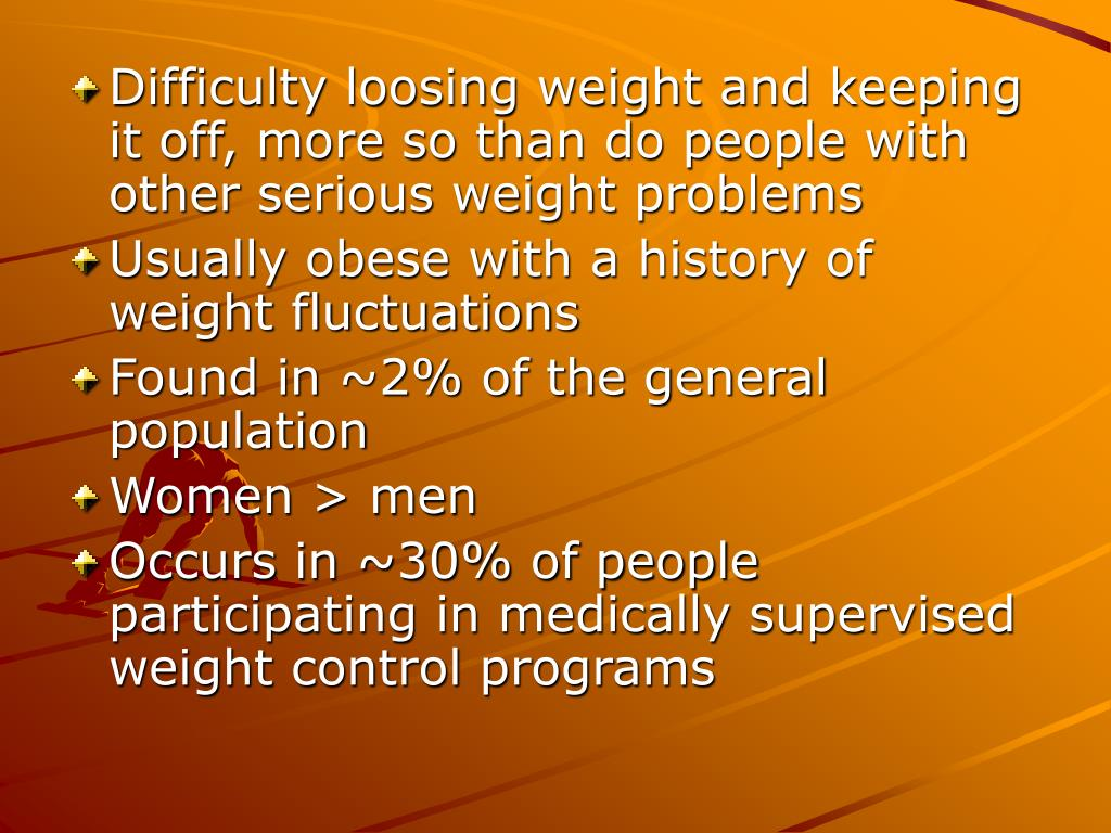 Difficulty loosing weight and keeping it off, more so than do people with other serious weight problems