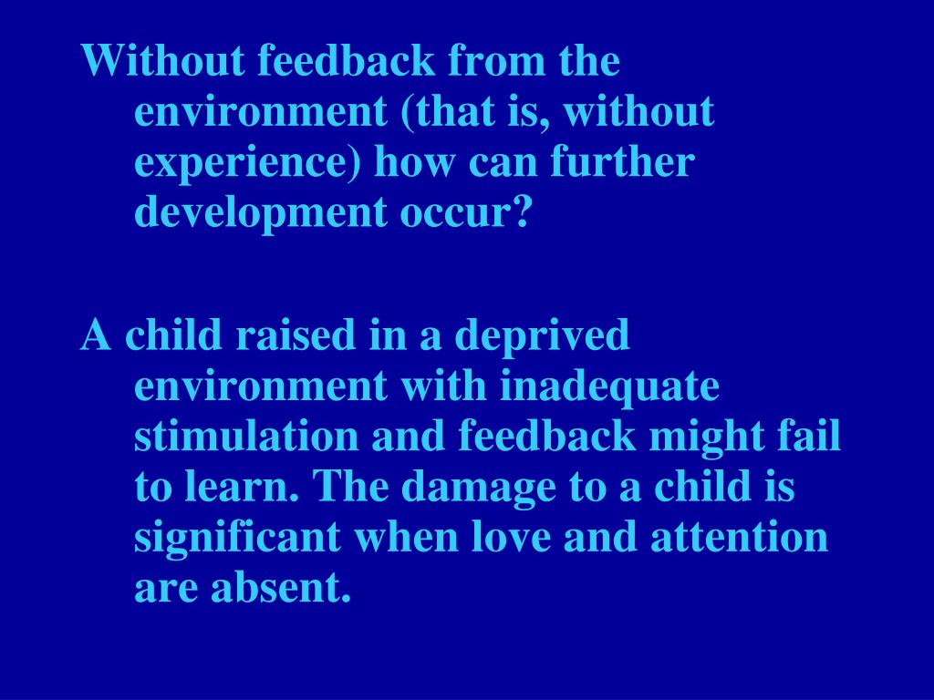 Without feedback from the environment (that is, without experience) how can further development occur?