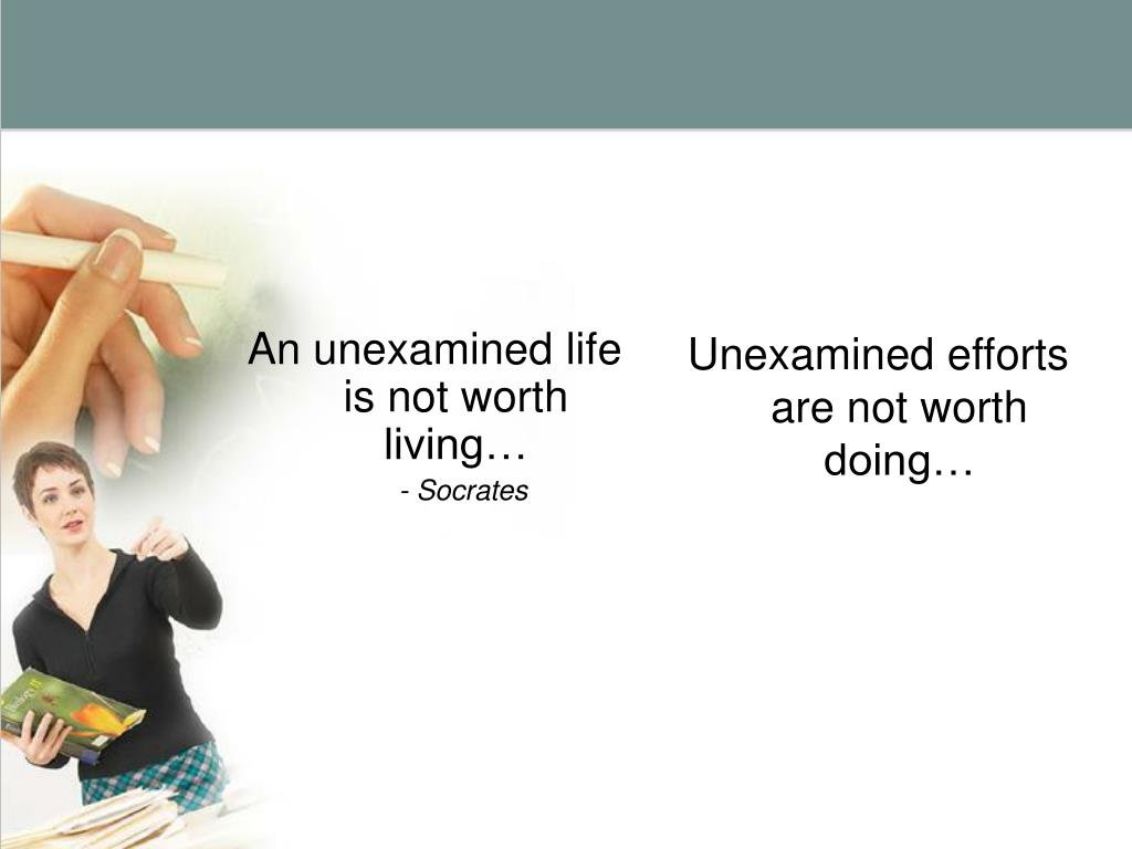 An unexamined life is not worth living…