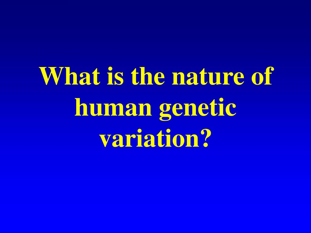 What is the nature of human genetic variation?