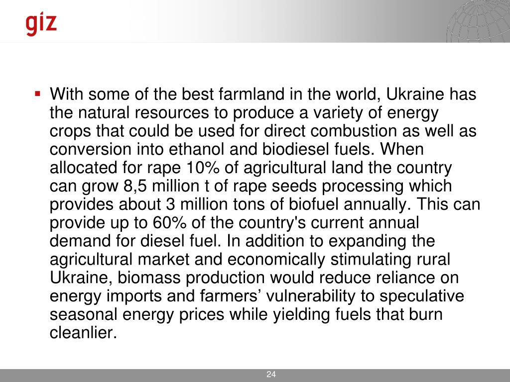 With some of the best farmland in the world, Ukraine has the natural resources to produce a variety of energy crops that could be used for direct combustion as well as conversion into ethanol and biodiesel fuels. When allocated for rape 10% of agricultural land the country can grow 8,5 million t of rape seeds processing which provides about 3 million tons of biofuel annually. This can provide up to 60% of the country's current annual demand for diesel fuel. In addition to expanding the agricultural market and economically stimulating rural Ukraine, biomass production would reduce reliance on energy imports and farmers' vulnerability to speculative seasonal energy prices while yielding fuels that burn cleanlier.