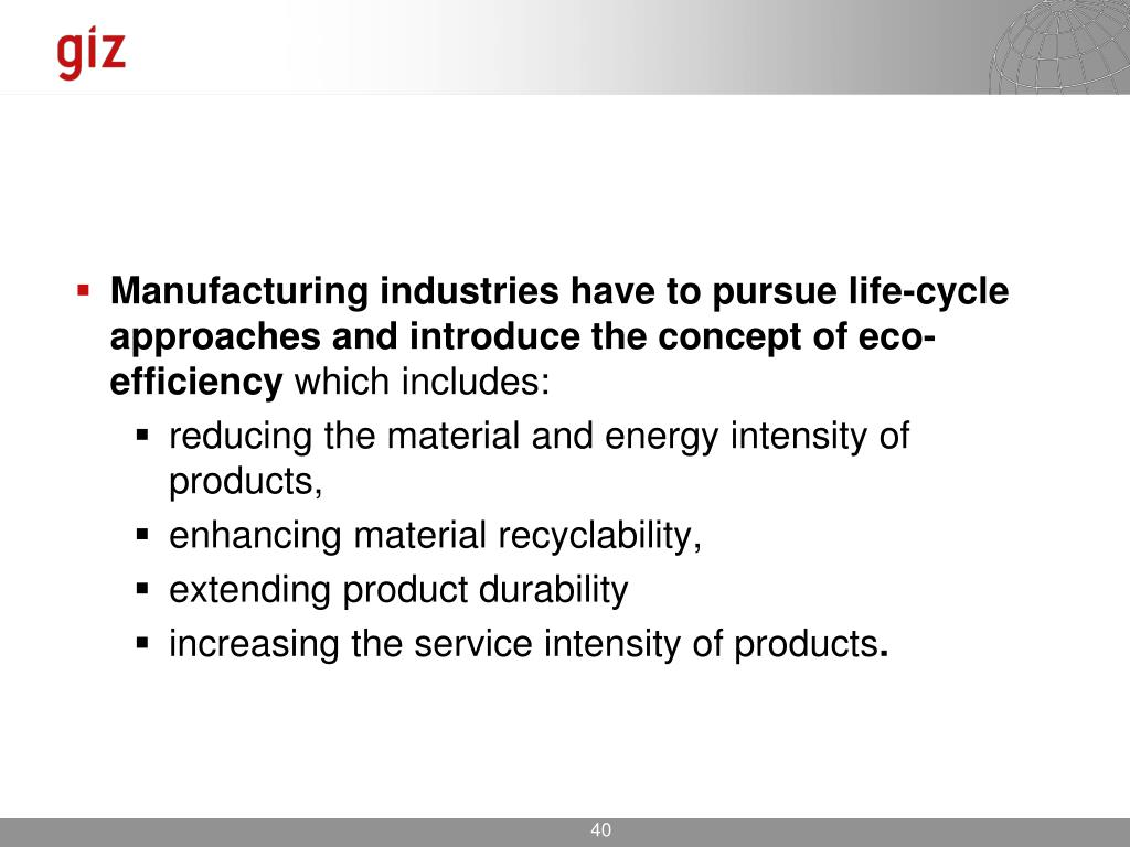 Manufacturing industries have to pursue life-cycle approaches and introduce the concept of eco-efficiency
