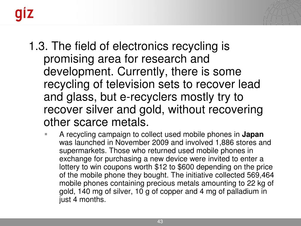 1.3. The field of electronics recycling is promising area for research and development. Currently, there is some recycling of television sets to recover lead and glass, but e-recyclers mostly try to recover silver and gold, without recovering other scarce metals.