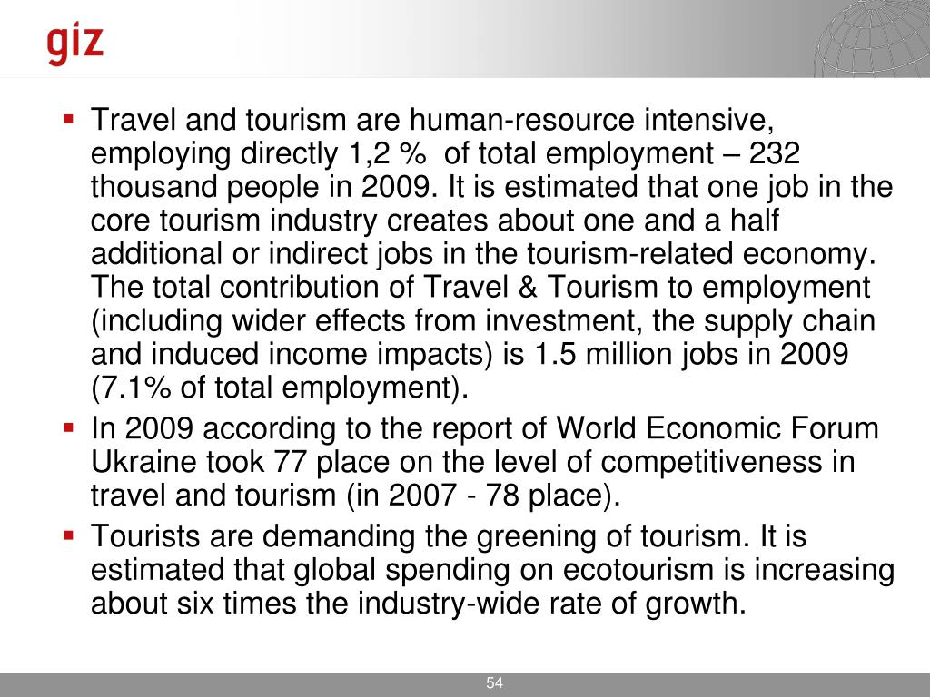 Travel and tourism are human-resource intensive, employing directly 1,2 %  of total employment – 232 thousand people in 2009. It is estimated that one job in the core tourism industry creates about one and a half additional or indirect jobs in the tourism-related economy. The total contribution of Travel & Tourism to employment (including wider effects from investment, the supply chain and induced income impacts) is 1.5 million jobs in 2009 (7.1% of total employment).