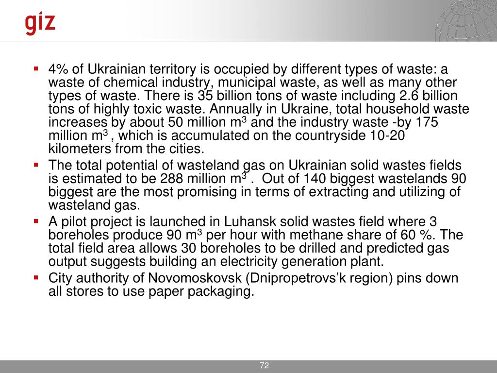 4% of Ukrainian territory is occupied by different types of waste: a waste of chemical industry, municipal waste, as well as many other types of waste. There is 35 billion tons of waste including 2.6 billion tons of highly toxic waste. Annually in Ukraine, total household waste increases by about 50 million m