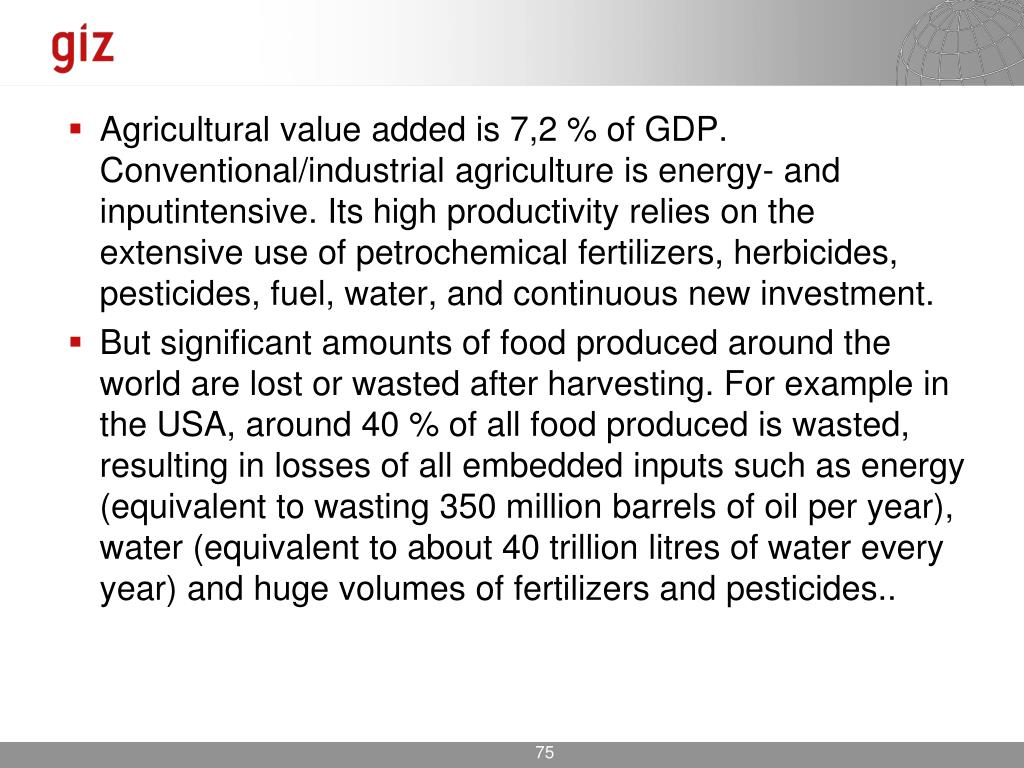 Agricultural value added is 7,2 % of GDP. Conventional/industrial agriculture is energy- and inputintensive. Its high productivity relies on the extensive use of petrochemical fertilizers, herbicides, pesticides, fuel, water, and continuous new investment.