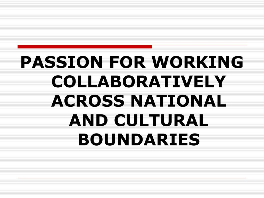 PASSION FOR WORKING COLLABORATIVELY ACROSS NATIONAL AND CULTURAL BOUNDARIES