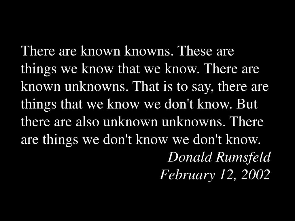 There are known knowns. These are things we know that we know. There are known unknowns. That is to say, there are things that we know we don't know. But there are also unknown unknowns. There are things we don't know we don't know.