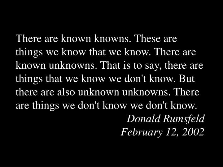 There are known knowns. These are things we know that we know. There are known unknowns. That is to ...