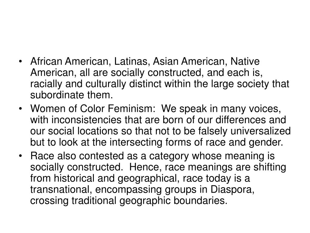 African American, Latinas, Asian American, Native American, all are socially constructed, and each is, racially and culturally distinct within the large society that subordinate them.
