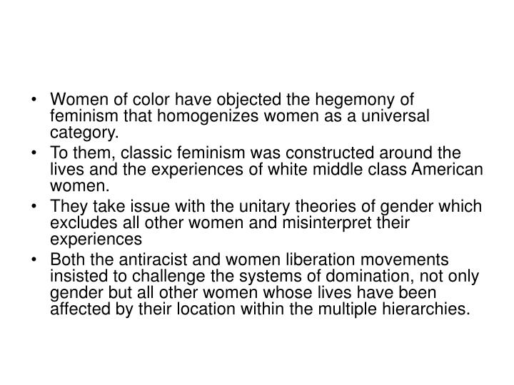 Women of color have objected the hegemony of feminism that homogenizes women as a universal category...