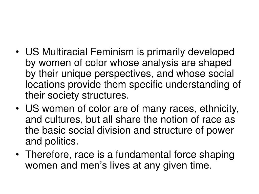 US Multiracial Feminism is primarily developed by women of color whose analysis are shaped by their unique perspectives, and whose social locations provide them specific understanding of their society structures.