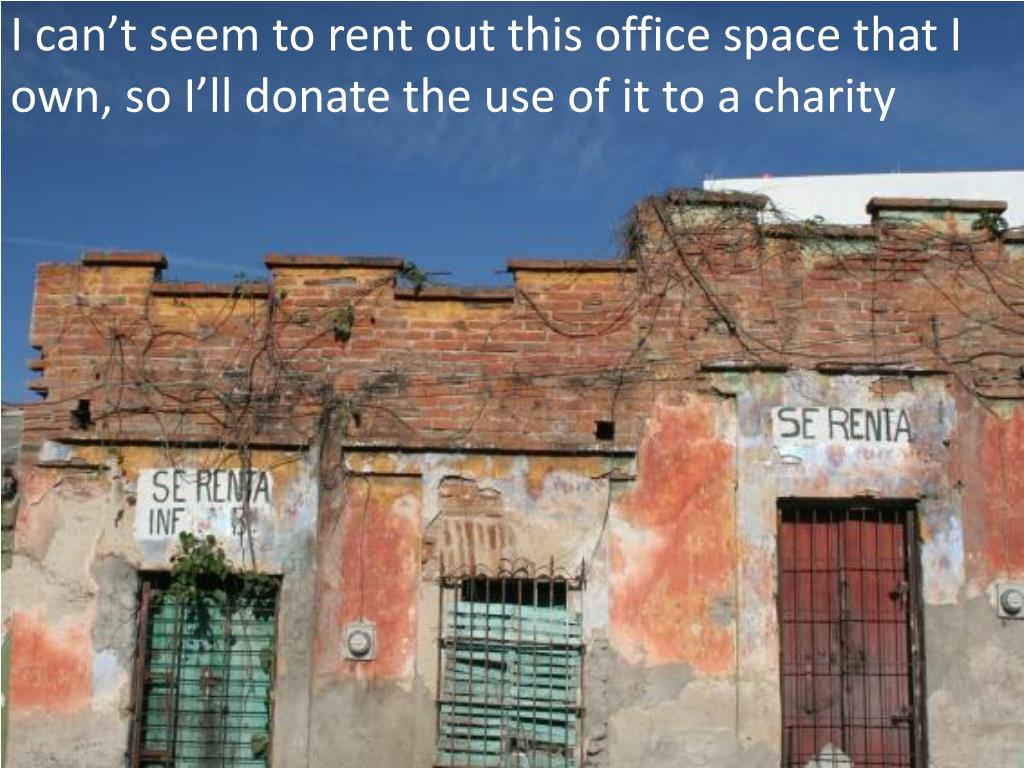 I can't seem to rent out this office space that I own, so I'll donate the use of it to a charity