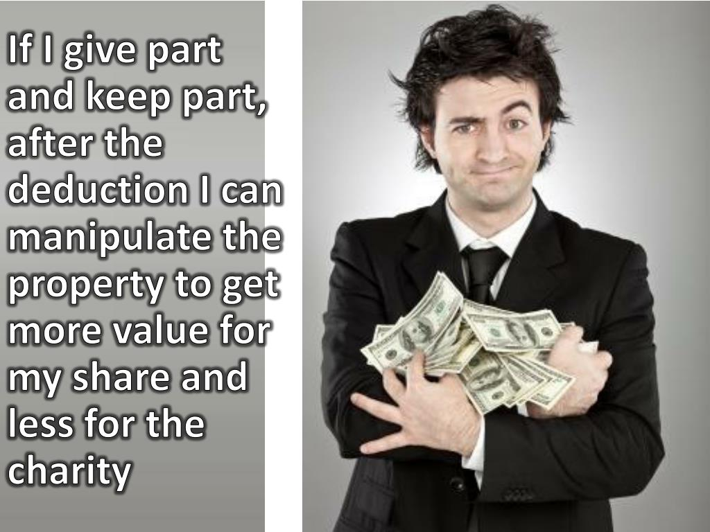 If I give part and keep part, after the deduction I can manipulate the property to get more value for my share and less for the charity