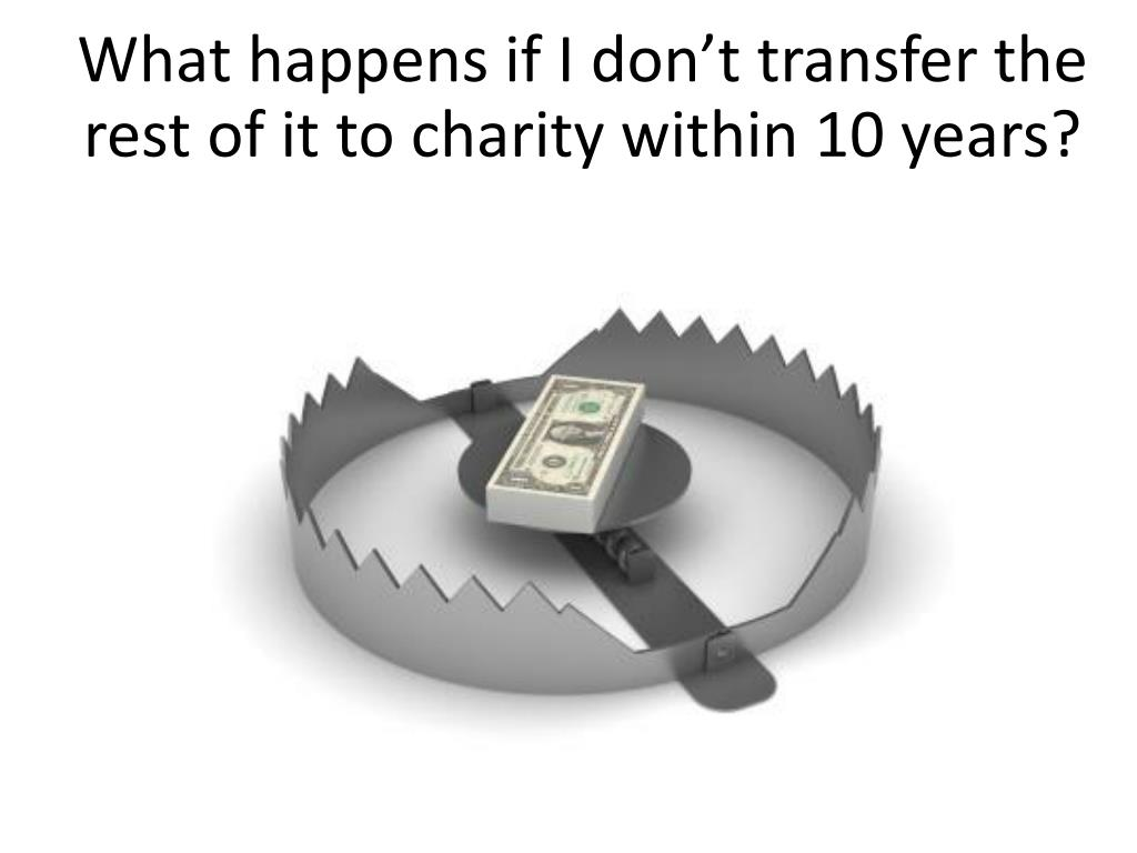 What happens if I don't transfer the rest of it to charity within 10 years?