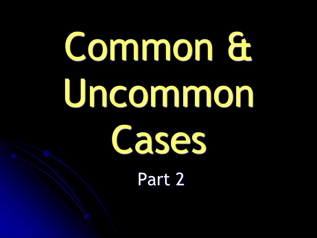 Common & Uncommon Cases