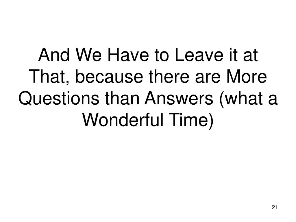 And We Have to Leave it at That, because there are More Questions than Answers (what a Wonderful Time)