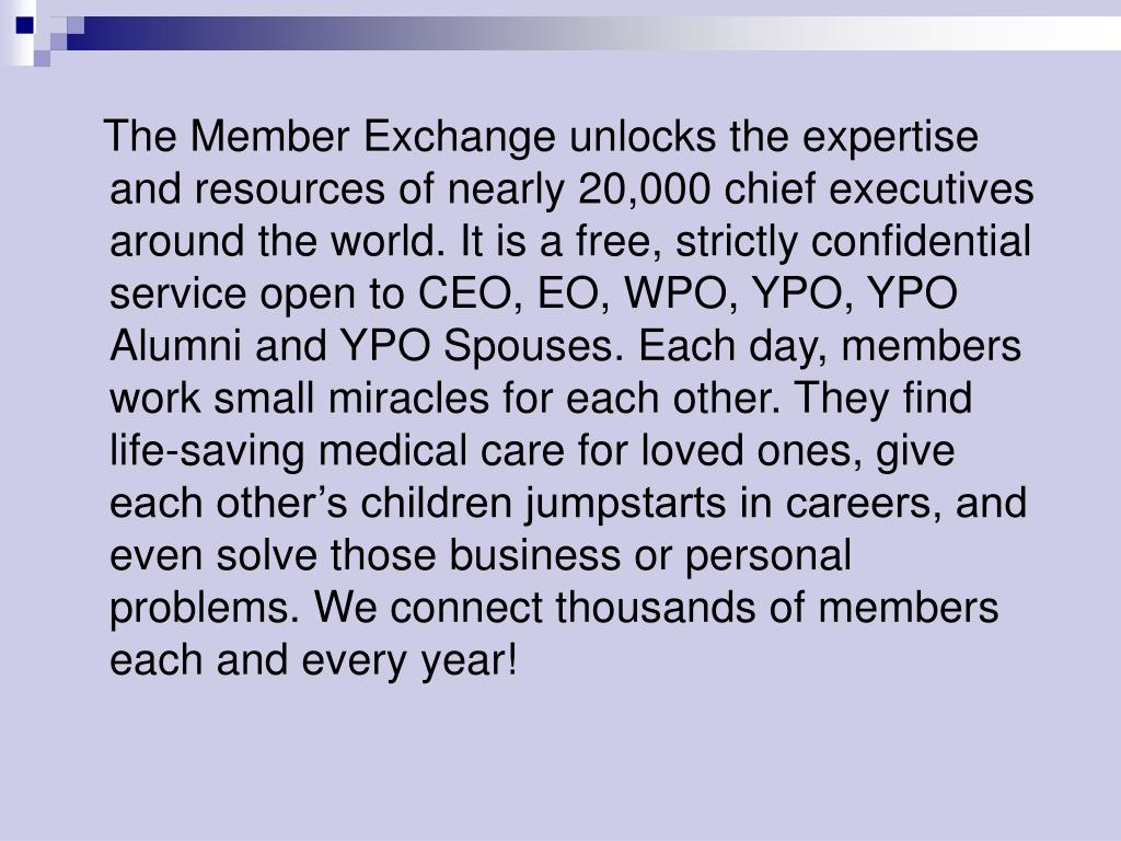 The Member Exchange unlocks the expertise and resources of nearly 20,000 chief executives around the world. It is a free, strictly confidential service open to CEO, EO, WPO, YPO, YPO Alumni and YPO Spouses. Each day, members work small miracles for each other. They find life-saving medical care for loved ones, give each other's children jumpstarts in careers, and even solve those business or personal problems. We connect thousands of members each and every year!