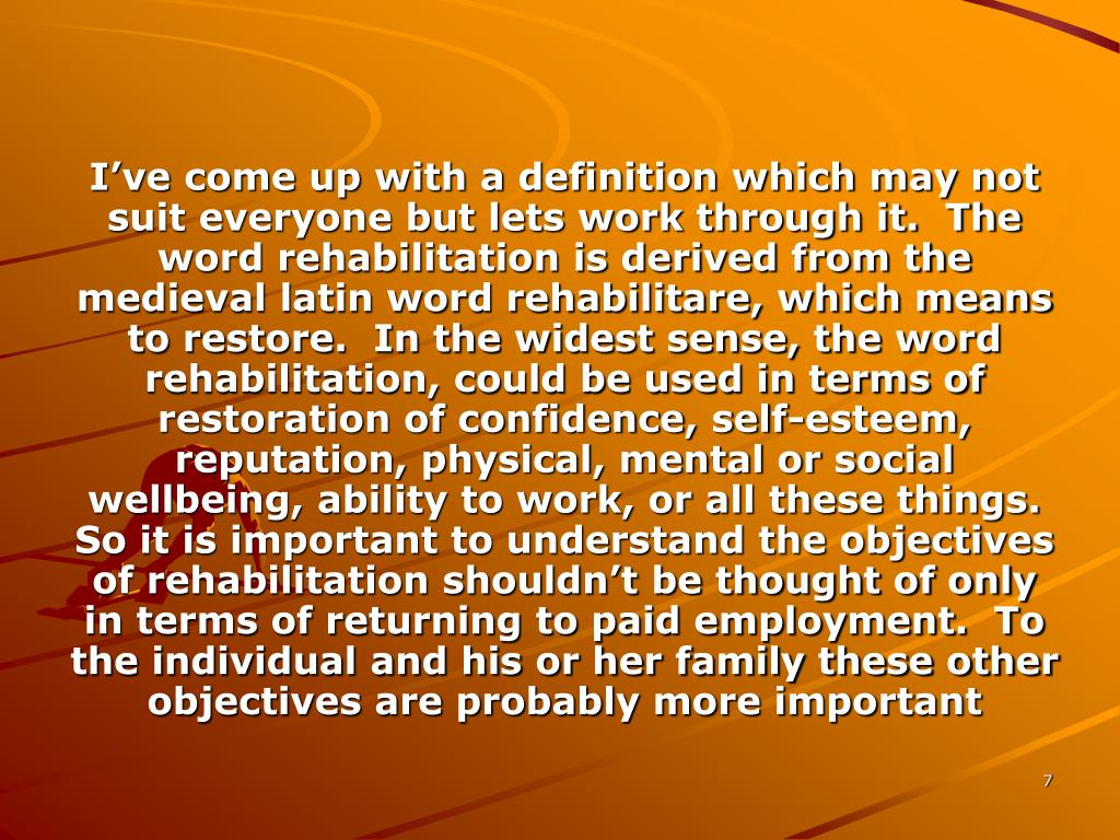 I've come up with a definition which may not suit everyone but lets work through it.  The word rehabilitation is derived from the medieval latin word rehabilitare, which means to restore.  In the widest sense, the word rehabilitation, could be used in terms of restoration of confidence, self-esteem, reputation, physical, mental or social wellbeing, ability to work, or all these things.  So it is important to understand the objectives of rehabilitation shouldn't be thought of only in terms of returning to paid employment.  To the individual and his or her family these other objectives are probably more important