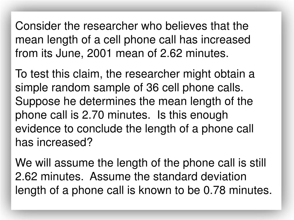 Consider the researcher who believes that the mean length of a cell phone call has increased from its June, 2001 mean of 2.62 minutes.