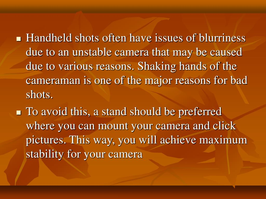 Handheld shots often have issues of blurriness due to an unstable camera that may be caused due to various reasons. Shaking hands of the cameraman is one of the major reasons for bad shots.