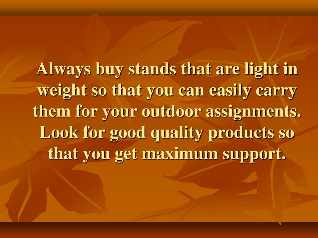 Always buy stands that are light in weight so that you can easily carry them for your outdoor assignments. Look for good quality products so that you get maximum support.