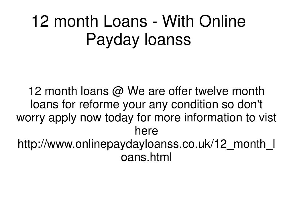 12 month loans @ We are offer twelve month loans for reforme your any condition so don't worry apply now today for more information to vist here http://www.onlinepaydayloanss.co.uk/12_month_loans.html