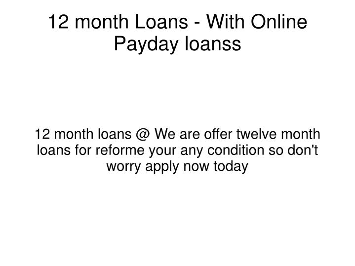 12 month loans @ We are offer twelve month loans for reforme your any condition so don't worry apply...