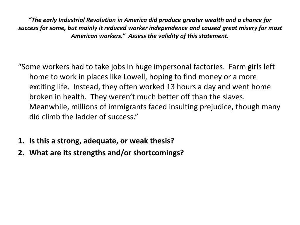 """""""The early Industrial Revolution in America did produce greater wealth and a chance for success for some, but mainly it reduced worker independence and caused great misery for most American workers.""""  Assess the validity of this statement."""