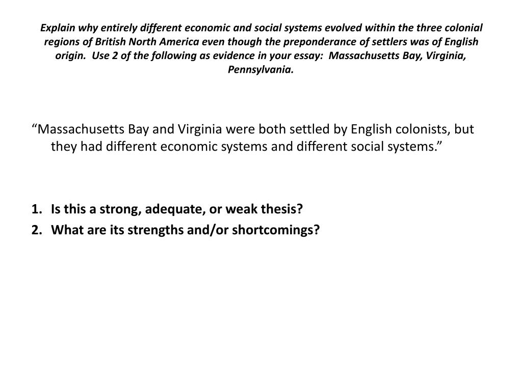 Explain why entirely different economic and social systems evolved within the three colonial regions of British North America even though the preponderance of settlers was of English origin.  Use 2 of the following as evidence in your essay:  Massachusetts Bay, Virginia, Pennsylvania.