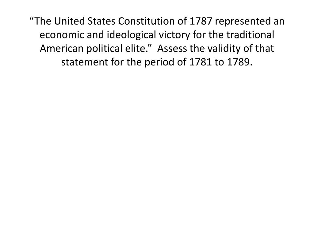 """""""The United States Constitution of 1787 represented an economic and ideological victory for the traditional American political elite.""""  Assess the validity of that statement for the period of 1781 to 1789."""