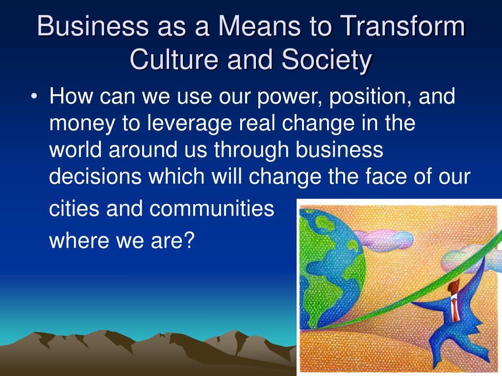 Business as a Means to Transform Culture and Society