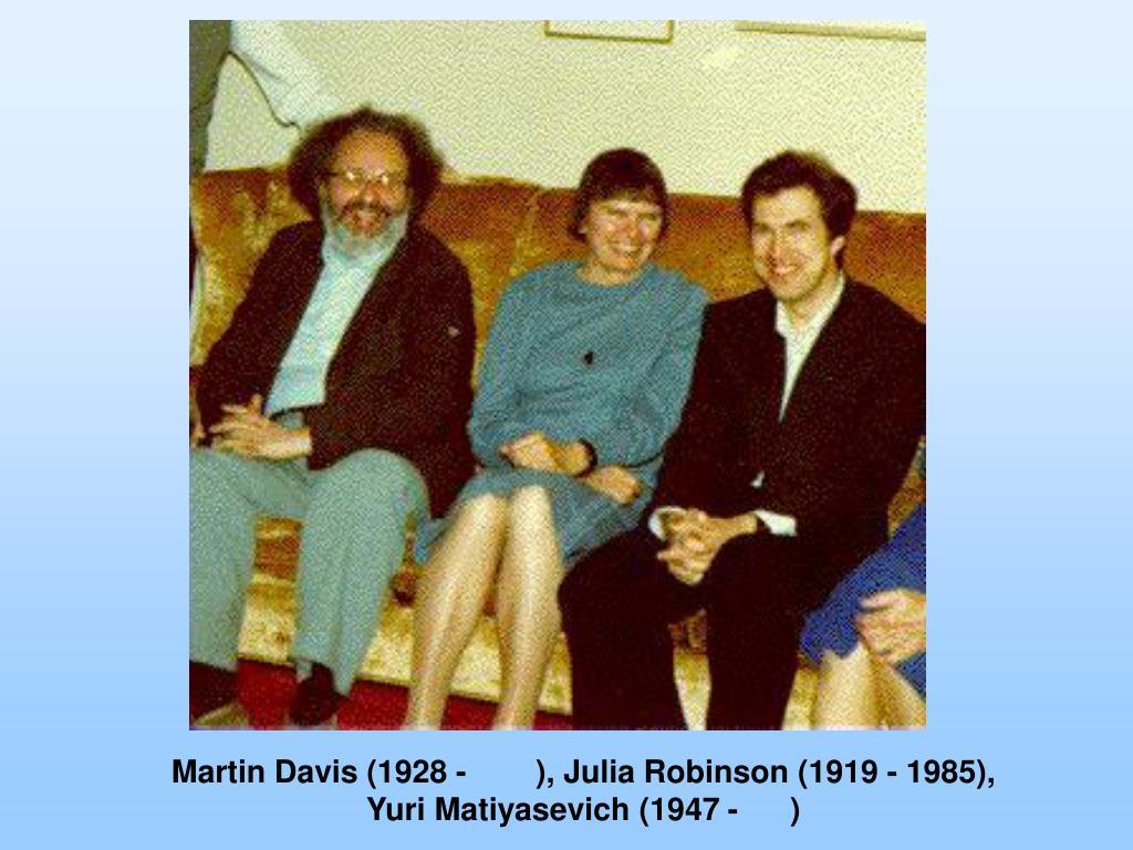Martin Davis (1928 -        ), Julia Robinson (1919 - 1985),