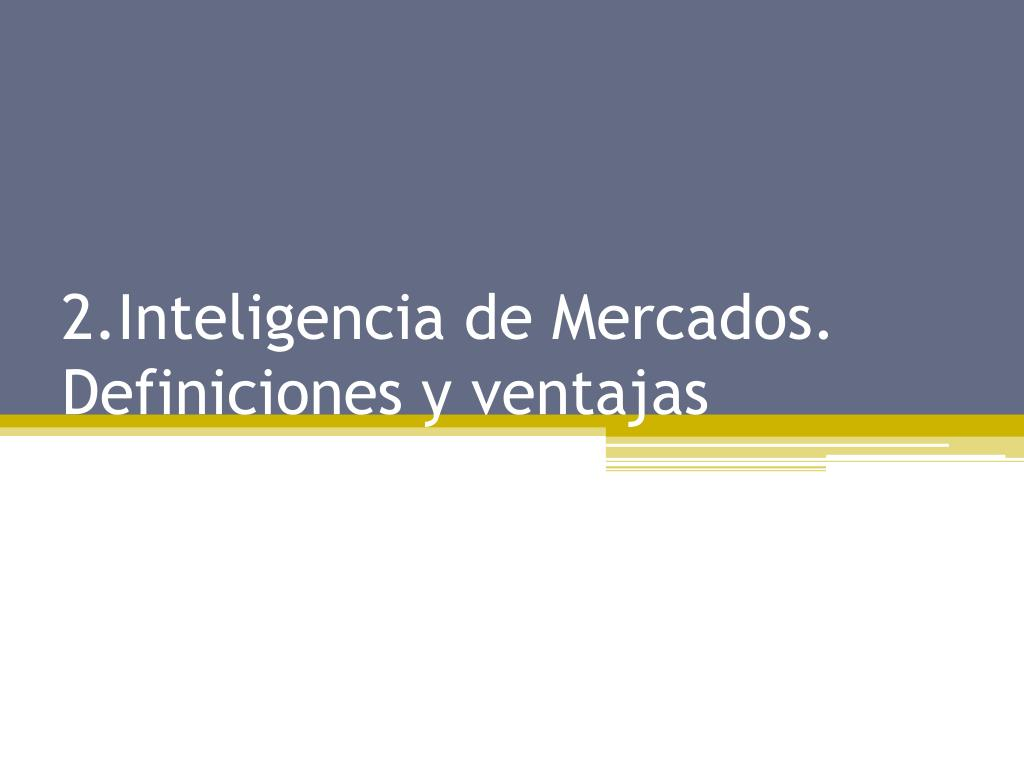 2.Inteligencia de Mercados. Definiciones y ventajas