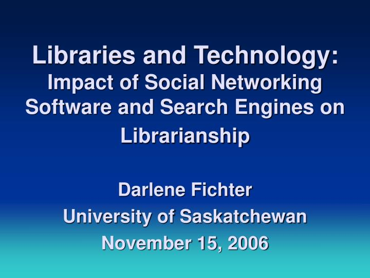 Libraries and technology impact of social networking software and search engines on librarianship