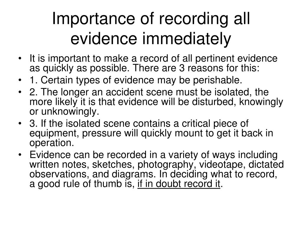 Importance of recording all evidence immediately