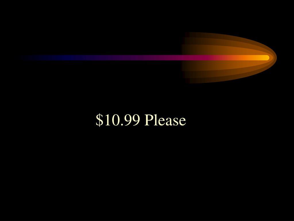 $10.99 Please