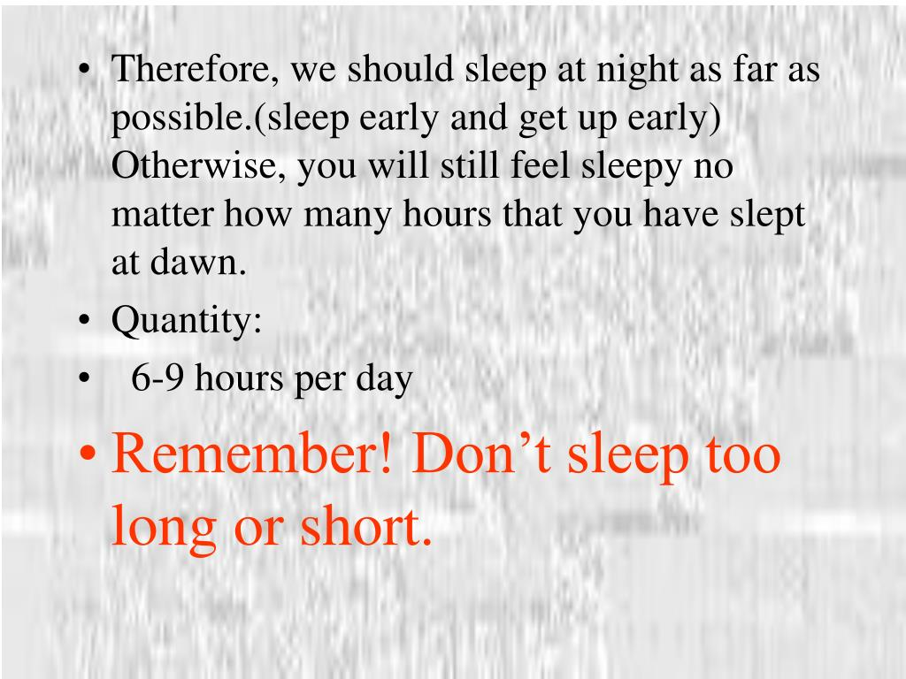 Therefore, we should sleep at night as far as possible.(sleep early and get up early) Otherwise, you will still feel sleepy no matter how many hours that you have slept at dawn.