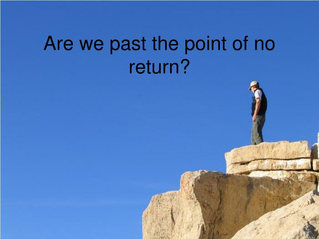 Are we past the point of no return?