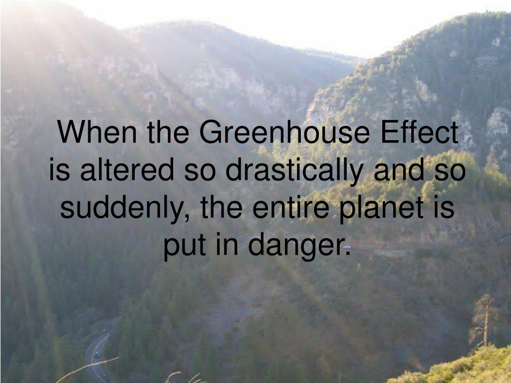 When the Greenhouse Effect is altered so drastically and so suddenly, the entire planet is put in danger.
