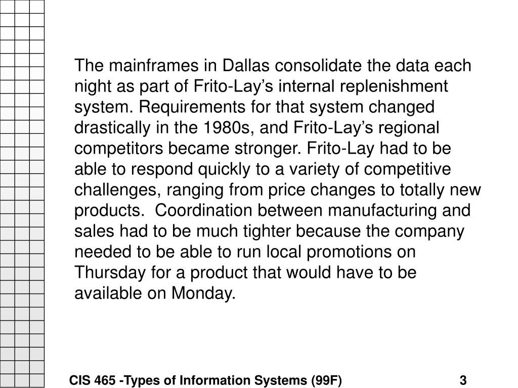 The mainframes in Dallas consolidate the data each night as part of Frito-Lay's internal replenishment system. Requirements for that system changed drastically in the 1980s, and Frito-Lay's regional competitors became stronger. Frito-Lay had to be able to respond quickly to a variety of competitive challenges, ranging from price changes to totally new products.  Coordination between manufacturing and sales had to be much tighter because the company needed to be able to run local promotions on Thursday for a product that would have to be available on Monday.