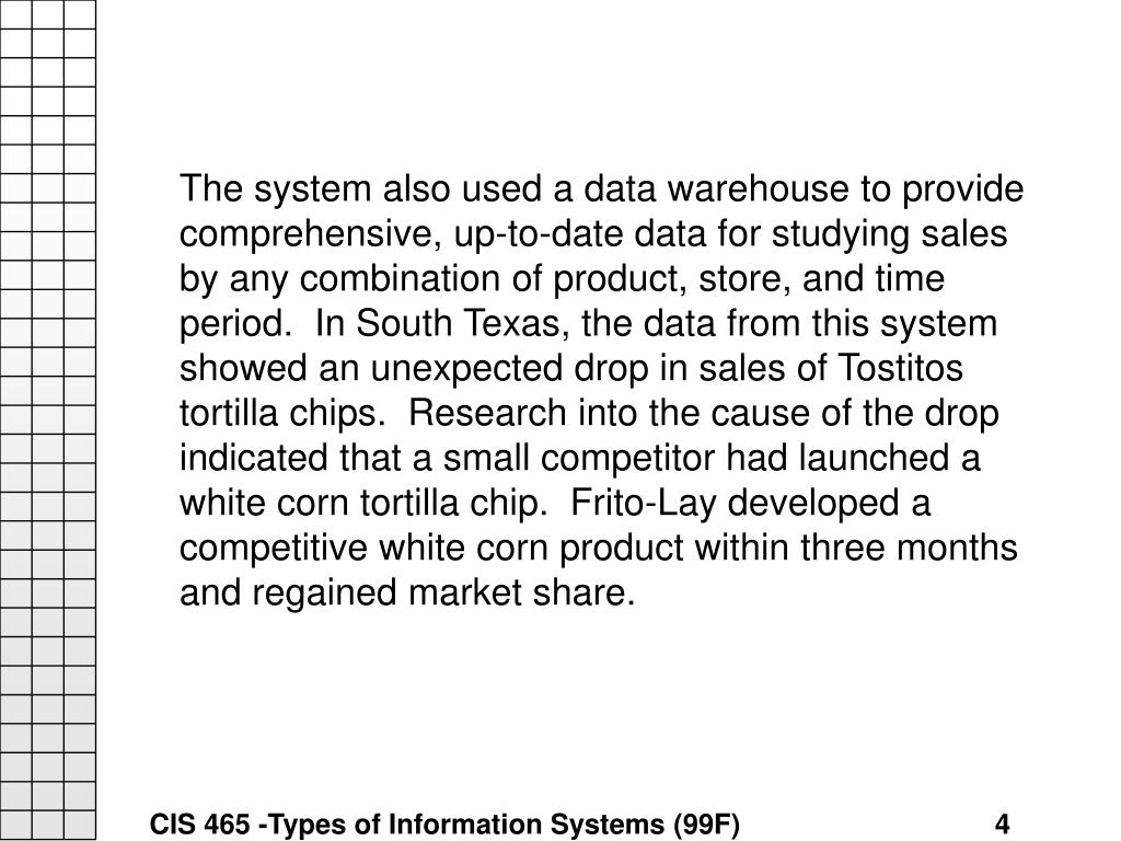 The system also used a data warehouse to provide comprehensive, up-to-date data for studying sales by any combination of product, store, and time period.  In South Texas, the data from this system showed an unexpected drop in sales of Tostitos tortilla chips.  Research into the cause of the drop indicated that a small competitor had launched a white corn tortilla chip.  Frito-Lay developed a competitive white corn product within three months and regained market share.