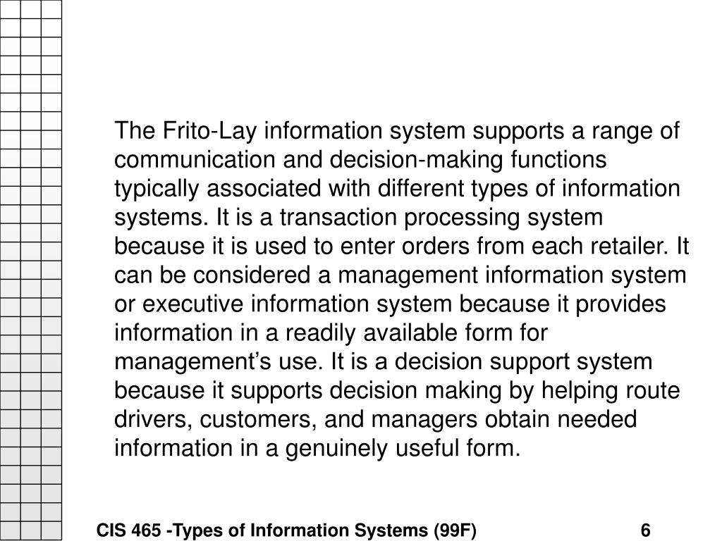 The Frito-Lay information system supports a range of communication and decision-making functions typically associated with different types of information systems. It is a transaction processing system because it is used to enter orders from each retailer. It can be considered a management information system or executive information system because it provides information in a readily available form for management's use. It is a decision support system because it supports decision making by helping route drivers, customers, and managers obtain needed information in a genuinely useful form.