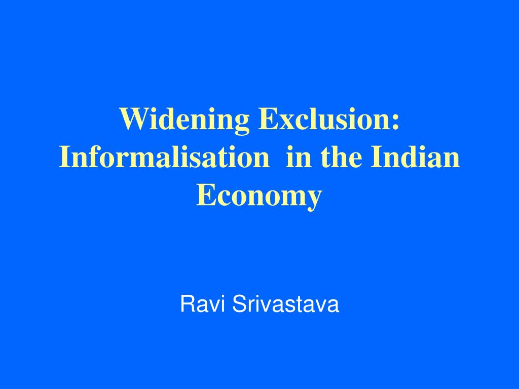 widening exclusion informalisation in the indian economy