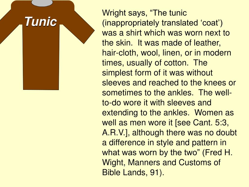 "Wright says, ""The tunic (inappropriately translated 'coat') was a shirt which was worn next to the skin.  It was made of leather, hair-cloth, wool, linen, or in modern times, usually of cotton.  The simplest form of it was without sleeves and reached to the knees or sometimes to the ankles.  The well-to-do wore it with sleeves and extending to the ankles.  Women as well as men wore it [see Cant. 5:3, A.R.V.], although there was no doubt a difference in style and pattern in what was worn by the two"" (Fred H. Wight, Manners and Customs of  Bible Lands, 91)."