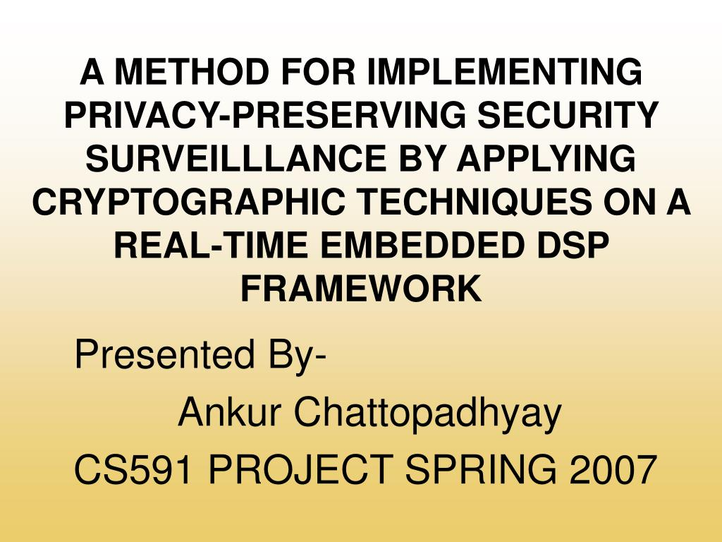 A METHOD FOR IMPLEMENTING PRIVACY-PRESERVING SECURITY SURVEILLLANCE BY APPLYING CRYPTOGRAPHIC TECHNIQUES ON A REAL-TIME EMBEDDED DSP FRAMEWORK