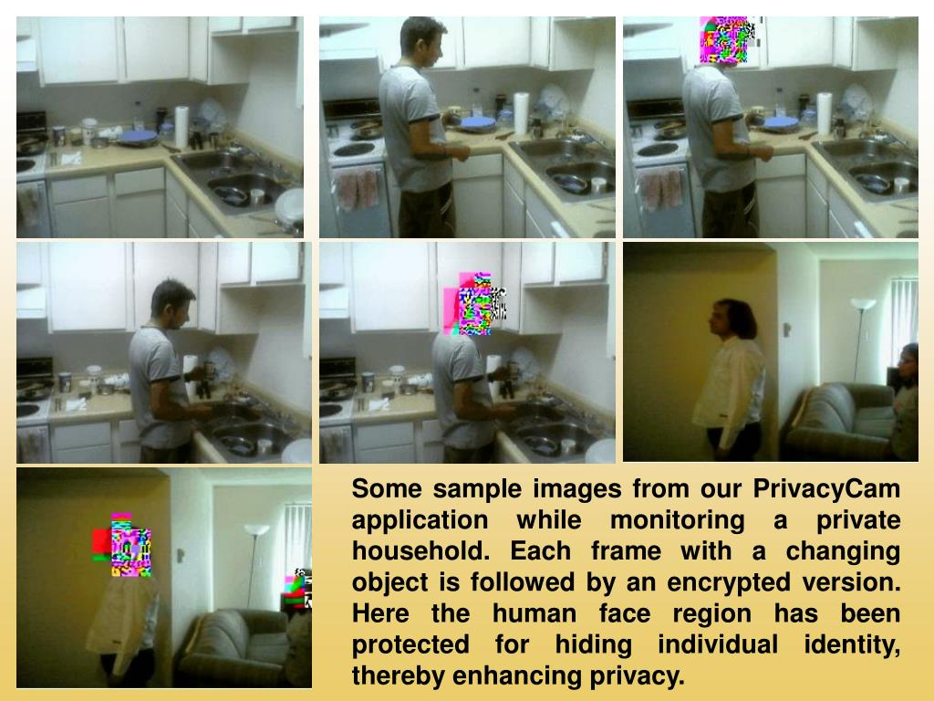 Some sample images from our PrivacyCam application while monitoring a private household. Each frame with a changing object is followed by an encrypted version. Here the human face region has been protected for hiding individual identity, thereby enhancing privacy.
