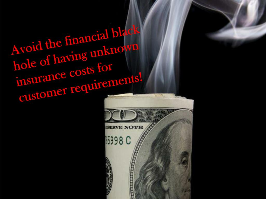 Avoid the financial black hole of having unknown insurance costs for customer requirements!