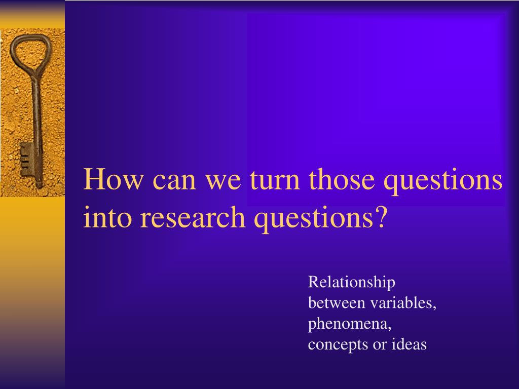 How can we turn those questions into research questions?